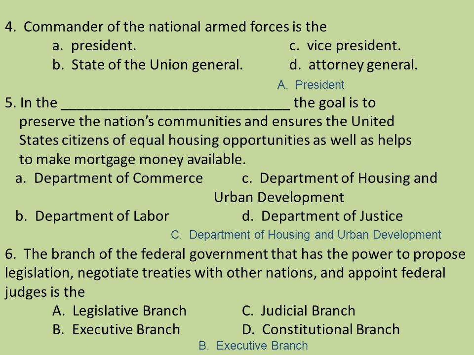 4. Commander of the national armed forces is the a. president.c. vice president. b. State of the Union general.d. attorney general. 5. In the ________