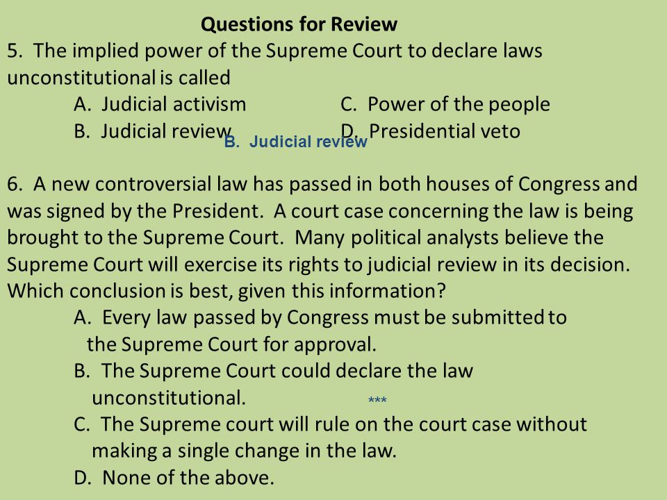 Questions for Review 5. The implied power of the Supreme Court to declare laws unconstitutional is called A. Judicial activismC. Power of the people B