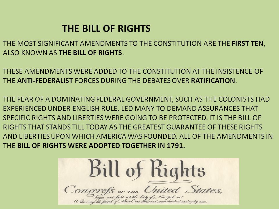 THE BILL OF RIGHTS THE MOST SIGNIFICANT AMENDMENTS TO THE CONSTITUTION ARE THE FIRST TEN, ALSO KNOWN AS THE BILL OF RIGHTS. THESE AMENDMENTS WERE ADDE