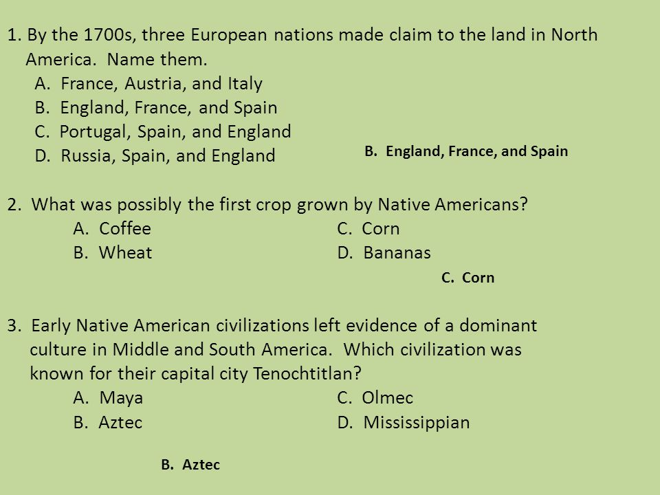 1. By the 1700s, three European nations made claim to the land in North America. Name them. A. France, Austria, and Italy B. England, France, and Spai