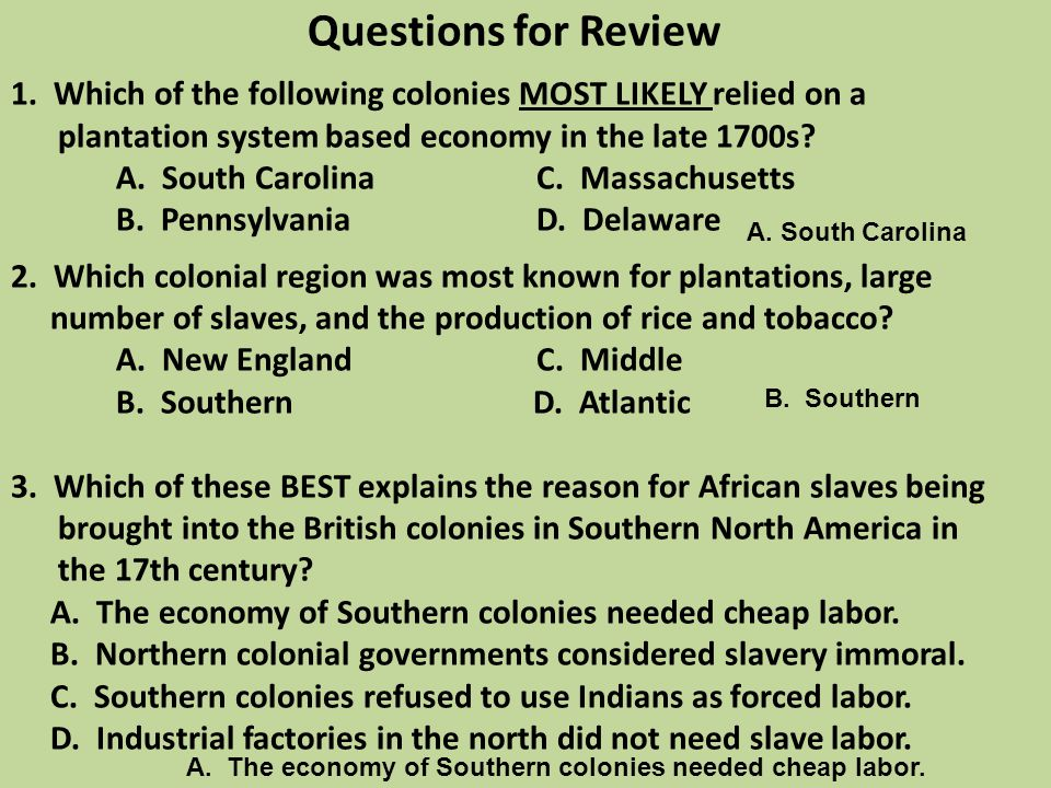 Questions for Review 1. Which of the following colonies MOST LIKELY relied on a plantation system based economy in the late 1700s? A. South CarolinaC.