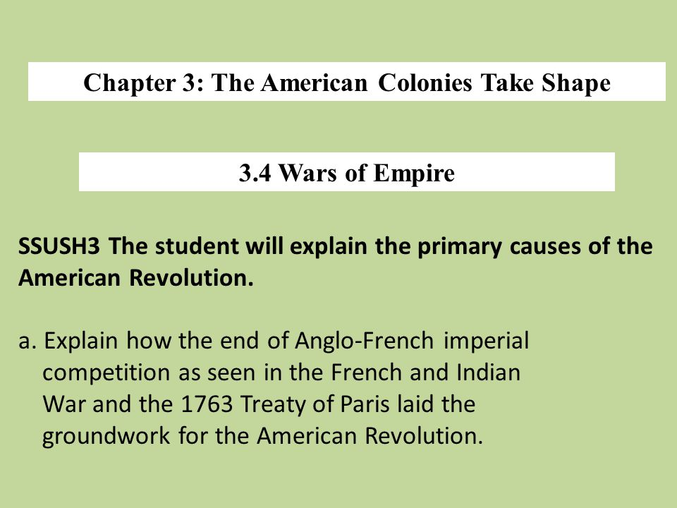 Chapter 3: The American Colonies Take Shape 3.4 Wars of Empire SSUSH3 The student will explain the primary causes of the American Revolution. a. Expla
