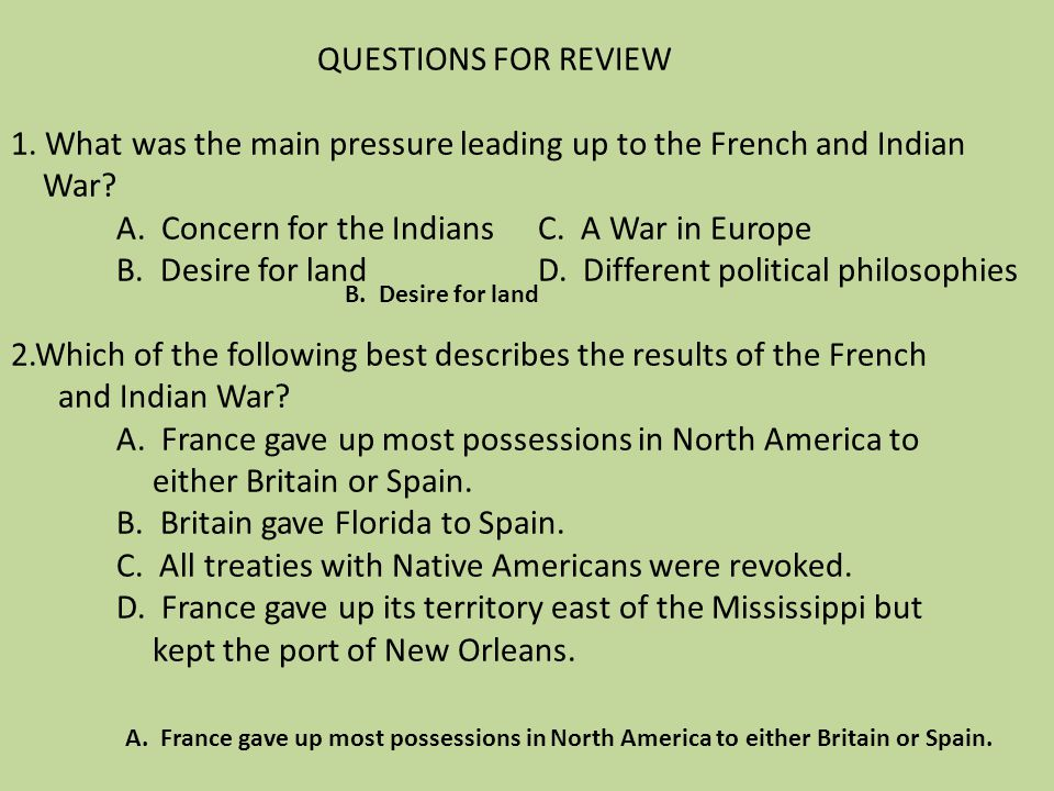 QUESTIONS FOR REVIEW 1. What was the main pressure leading up to the French and Indian War? A. Concern for the Indians C. A War in Europe B. Desire fo