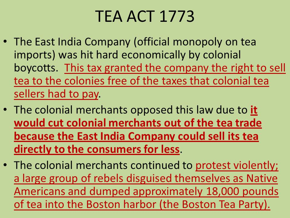TEA ACT 1773 The East India Company (official monopoly on tea imports) was hit hard economically by colonial boycotts. This tax granted the company th