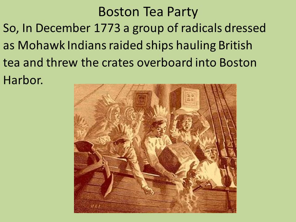 Boston Tea Party So, In December 1773 a group of radicals dressed as Mohawk Indians raided ships hauling British tea and threw the crates overboard in