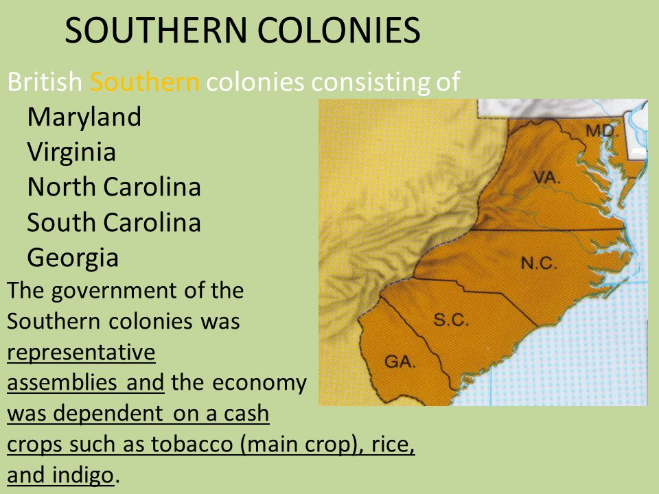 SOUTHERN COLONIES British Southern colonies consisting of Maryland Virginia North Carolina South Carolina Georgia The government of the Southern colon