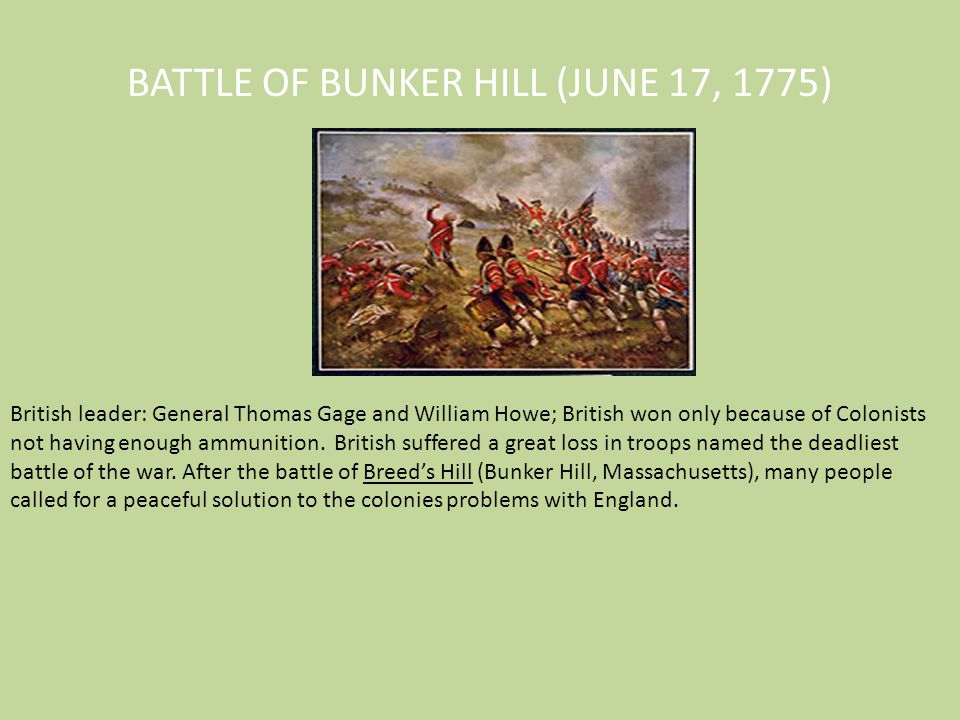 BATTLE OF BUNKER HILL (JUNE 17, 1775) British leader: General Thomas Gage and William Howe; British won only because of Colonists not having enough am