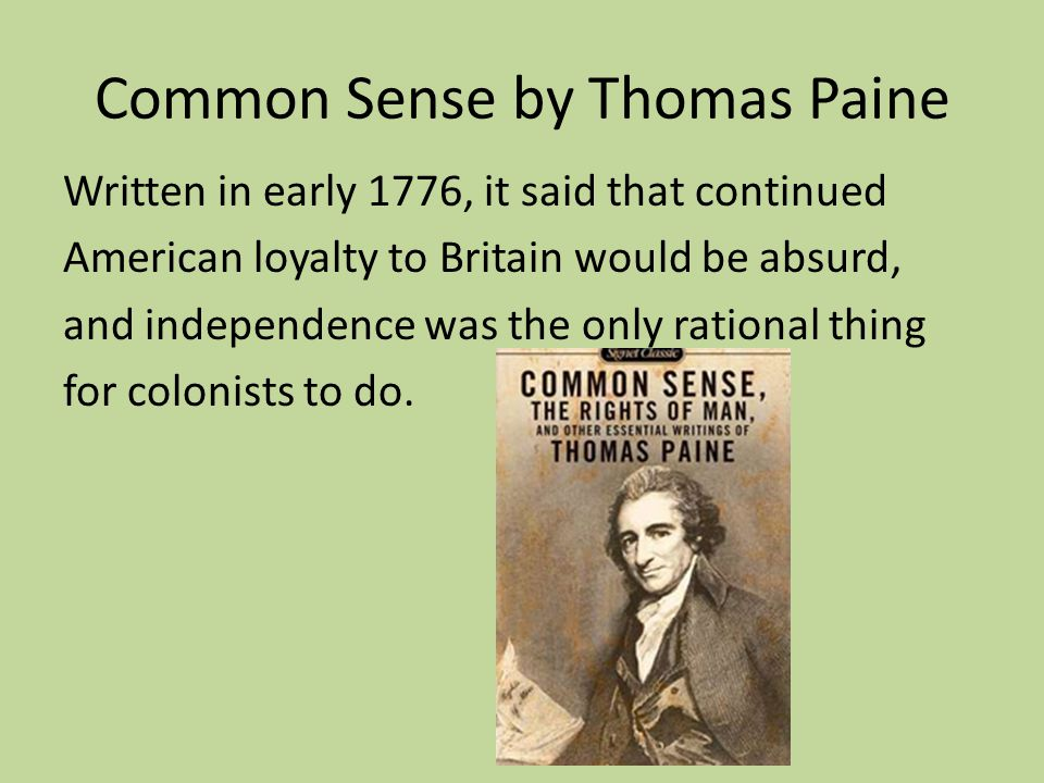 Common Sense by Thomas Paine Written in early 1776, it said that continued American loyalty to Britain would be absurd, and independence was the only