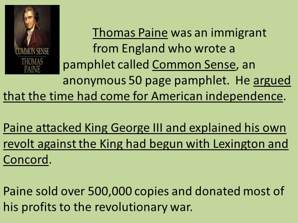 Thomas Paine was an immigrant from England who wrote a pamphlet called Common Sense, an anonymous 50 page pamphlet. He argued that the time had come f