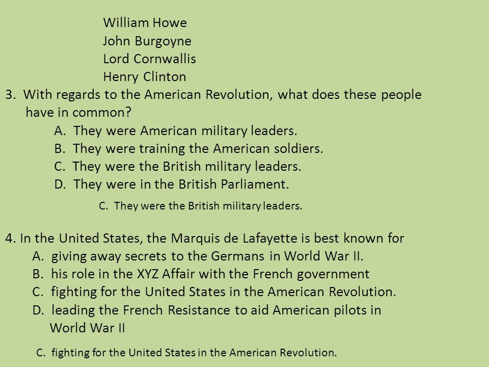 William Howe John Burgoyne Lord Cornwallis Henry Clinton 3. With regards to the American Revolution, what does these people have in common? A. They we