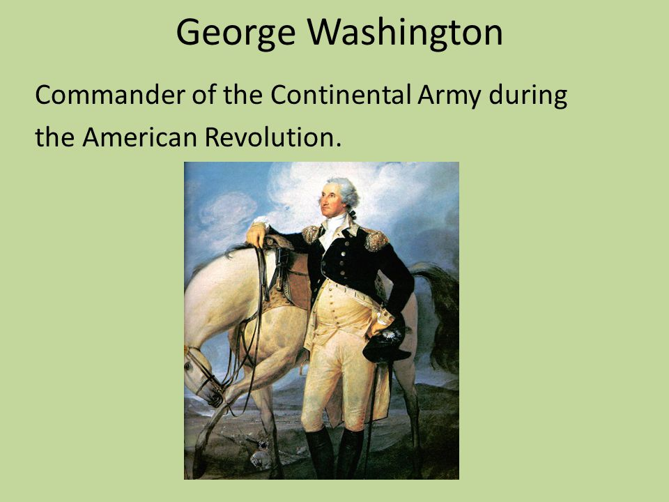 George Washington Commander of the Continental Army during the American Revolution.