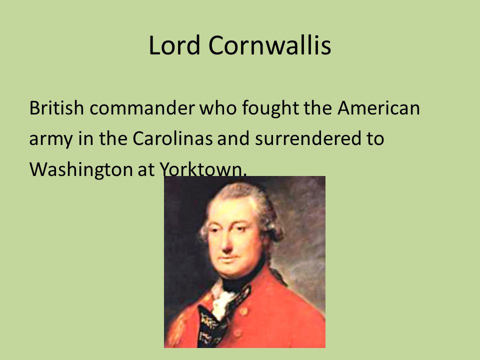 Lord Cornwallis British commander who fought the American army in the Carolinas and surrendered to Washington at Yorktown.