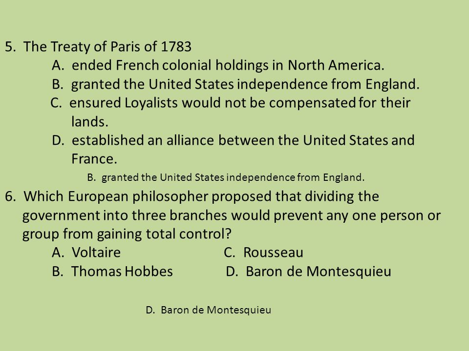 5. The Treaty of Paris of 1783 A. ended French colonial holdings in North America. B. granted the United States independence from England. C. ensured