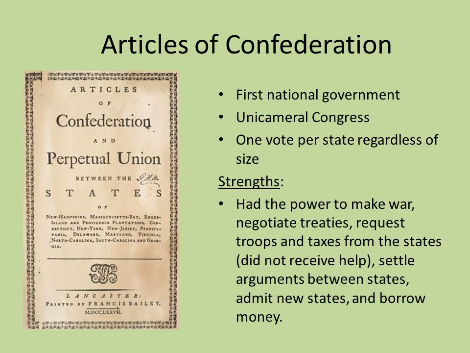Articles of Confederation First national government Unicameral Congress One vote per state regardless of size Strengths: Had the power to make war, ne