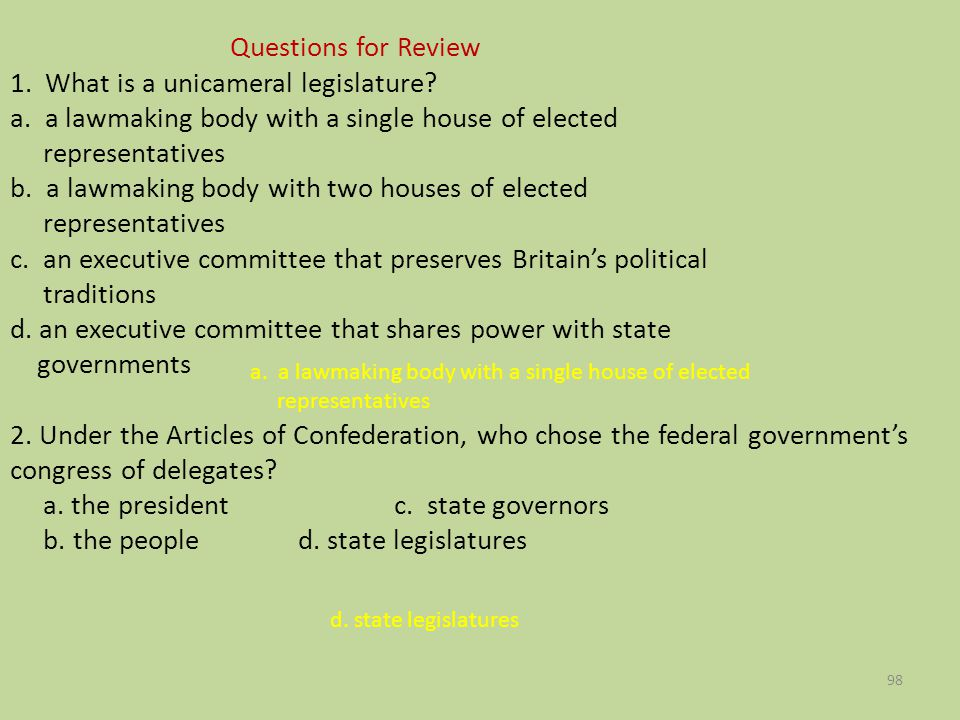 Questions for Review 1. What is a unicameral legislature? a. a lawmaking body with a single house of elected representatives b. a lawmaking body with