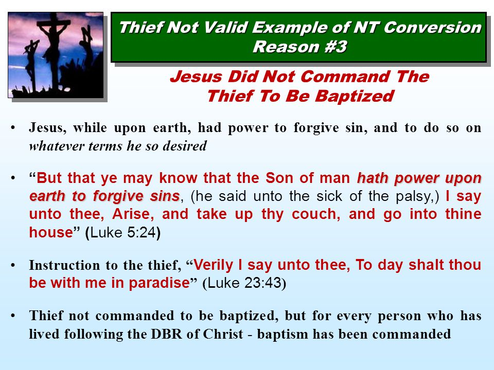 Thief Not Valid Example of NT Conversion Reason #3 Jesus, while upon earth, had power to forgive sin, and to do so on whatever terms he so desired hath power upon earth to forgive sins But that ye may know that the Son of man hath power upon earth to forgive sins, (he said unto the sick of the palsy,) I say unto thee, Arise, and take up thy couch, and go into thine house (Luke 5:24) Instruction to the thief, Verily I say unto thee, To day shalt thou be with me in paradise ( Luke 23:43 ) Thief not commanded to be baptized, but for every person who has lived following the DBR of Christ - baptism has been commanded Jesus Did Not Command The Thief To Be Baptized