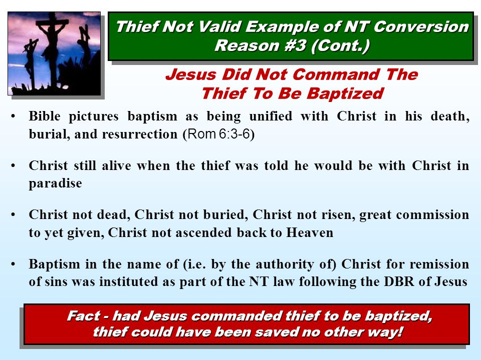 Thief Not Valid Example of NT Conversion Reason #3 (Cont.) Bible pictures baptism as being unified with Christ in his death, burial, and resurrection