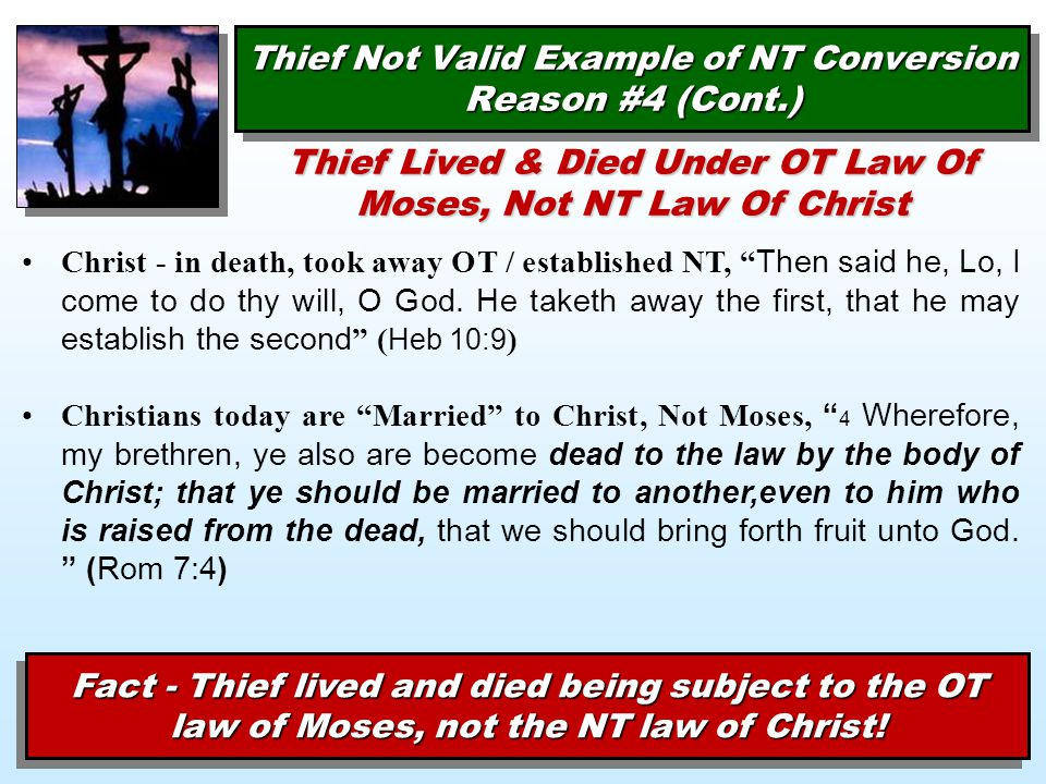 Thief Not Valid Example of NT Conversion Reason #4 (Cont.) Thief Lived & Died Under OT Law Of Moses, Not NT Law Of Christ Christ - in death, took away