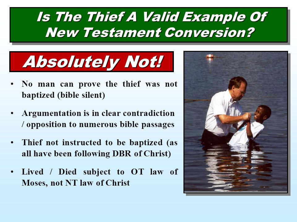 Is The Thief A Valid Example Of New Testament Conversion? Absolutely Not! No man can prove the thief was not baptized (bible silent) Argumentation is