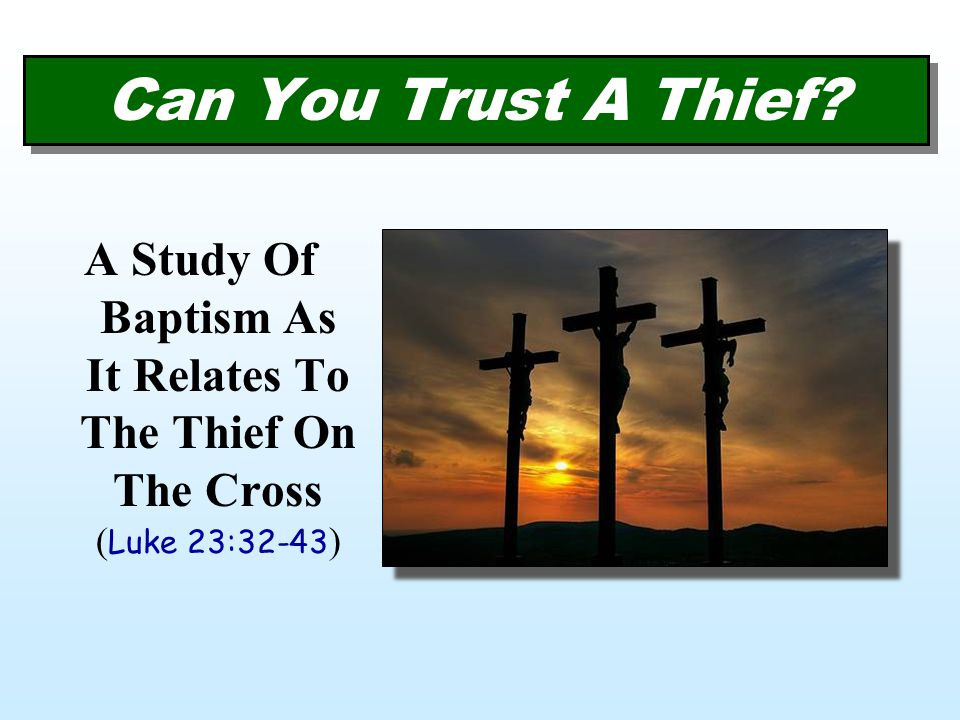 A Study Of Baptism As It Relates To The Thief On The Cross ( Luke 23:32-43 ) Can You Trust A Thief?