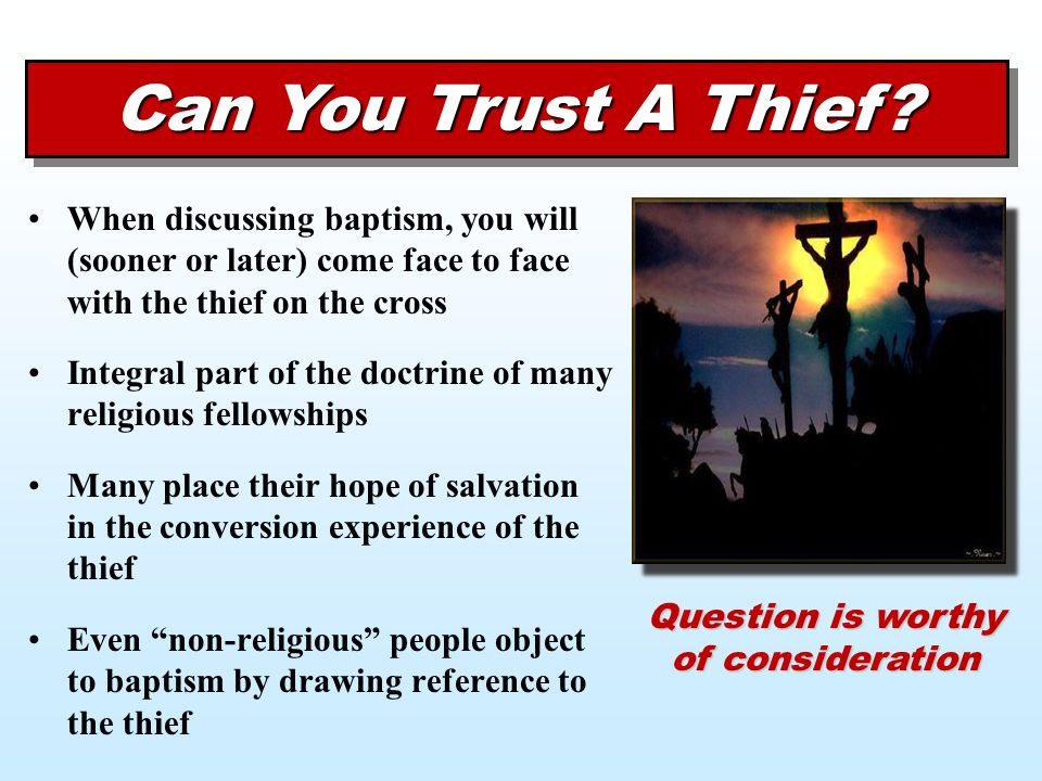 Can You Trust A Thief? When discussing baptism, you will (sooner or later) come face to face with the thief on the cross Integral part of the doctrine