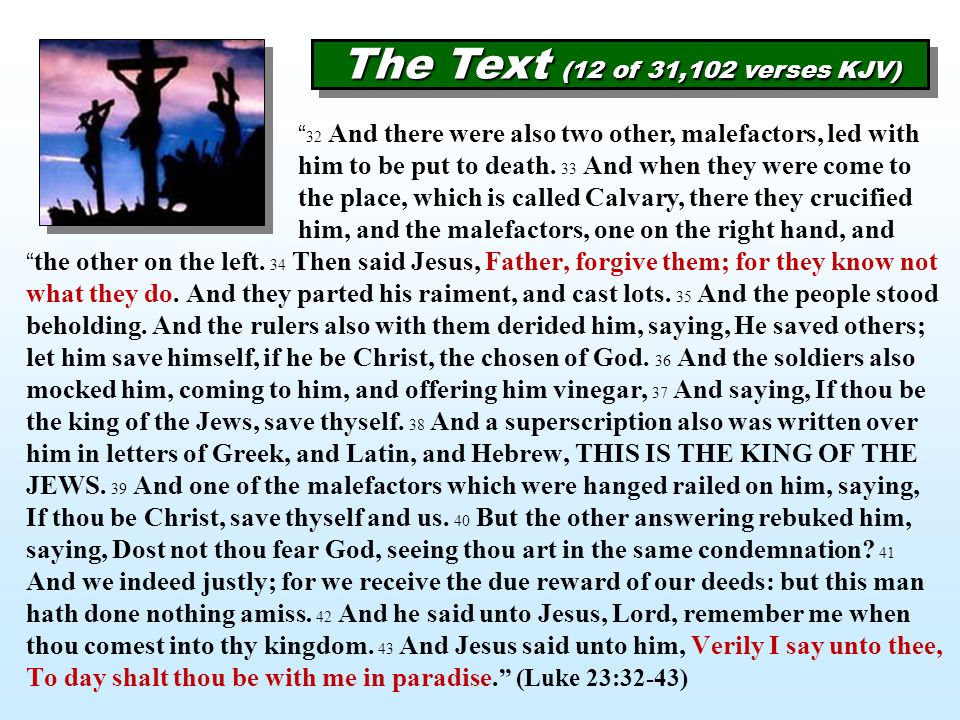 """The Text (12 of 31,102 verses KJV) """" the other on the left. 34 Then said Jesus, Father, forgive them; for they know not what they do. And they parted"""