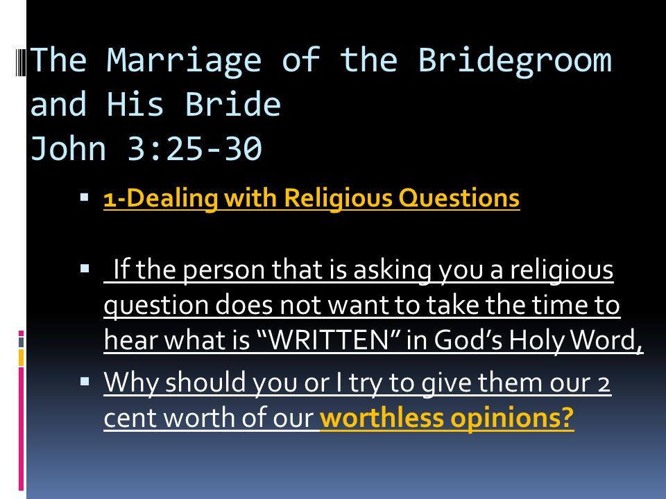 The Marriage of the Bridegroom and His Bride John 3:25-30  1-Dealing with Religious Questions  If the person that is asking you a religious question does not want to take the time to hear what is WRITTEN in God's Holy Word,  Why should you or I try to give them our 2 cent worth of our worthless opinions