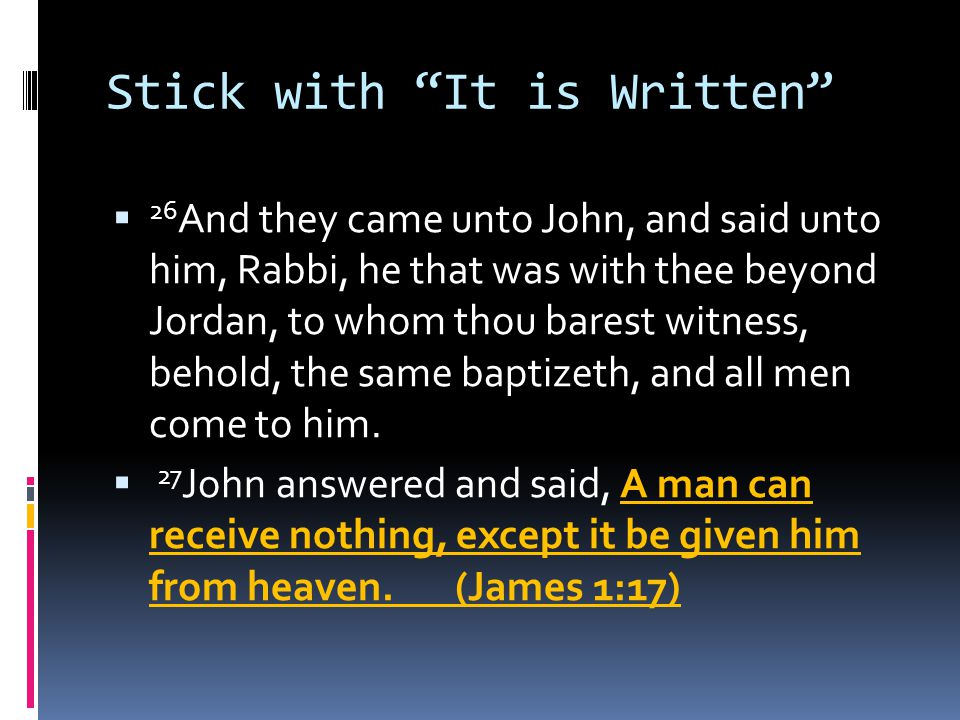 Stick with It is Written  26 And they came unto John, and said unto him, Rabbi, he that was with thee beyond Jordan, to whom thou barest witness, behold, the same baptizeth, and all men come to him.