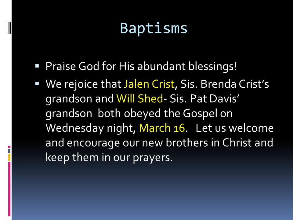 Baptisms  Praise God for His abundant blessings.  We rejoice that Jalen Crist, Sis.