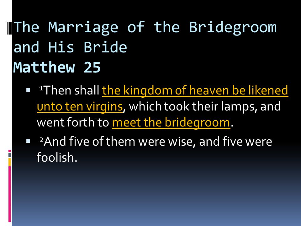 The Marriage of the Bridegroom and His Bride Matthew 25  1 Then shall the kingdom of heaven be likened unto ten virgins, which took their lamps, and went forth to meet the bridegroom.