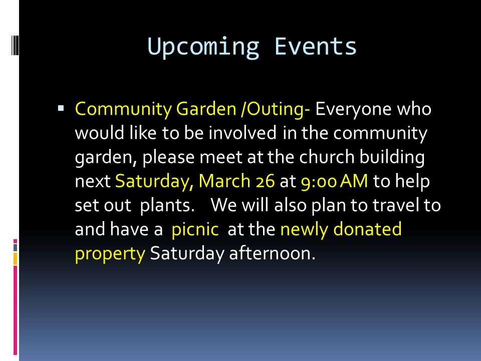 Upcoming Events  Community Garden /Outing- Everyone who would like to be involved in the community garden, please meet at the church building next Saturday, March 26 at 9:00 AM to help set out plants.