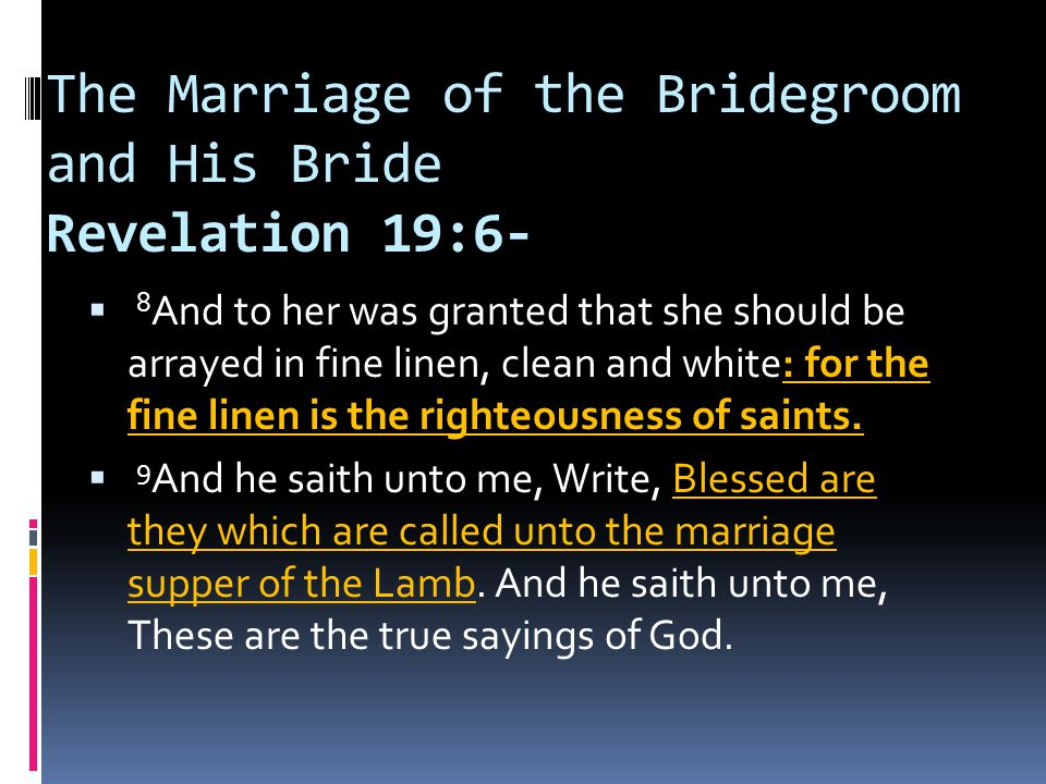 The Marriage of the Bridegroom and His Bride Revelation 19:6-  8 And to her was granted that she should be arrayed in fine linen, clean and white: for the fine linen is the righteousness of saints.