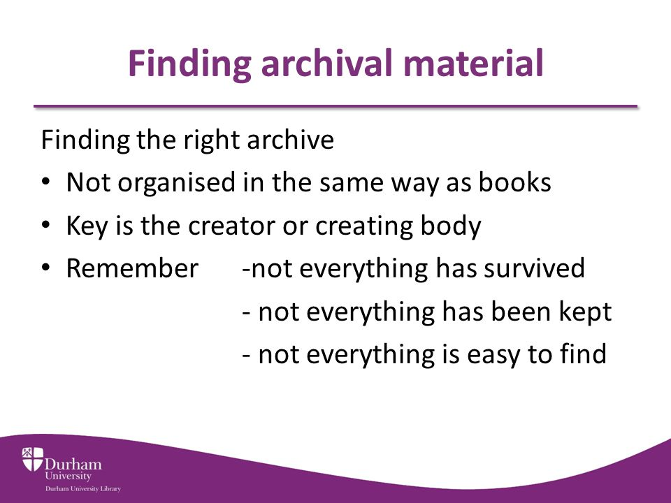 Finding archival material Archive catalogues Each archive will have own catalogue – Not all online – Not all complete Durham University Special Collections National Archives – Search the Archives Access to Archives ARCHON