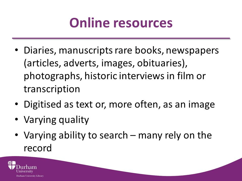 Accessing online resources Catalogue http://library.dur.ac.uk/ http://library.dur.ac.uk/ Definitive listing www.dur.ac.uk/library/resources/online/databases/ www.dur.ac.uk/library/resources/online/databases/ Filter by resource-type www.dur.ac.uk/library/resources/online/ www.dur.ac.uk/library/resources/online/ Subject filter www.dur.ac.uk/library/resources/subject/ for your own subject area www.dur.ac.uk/library/history for historic resources www.dur.ac.uk/library/resources/subject/www.dur.ac.uk/library/history