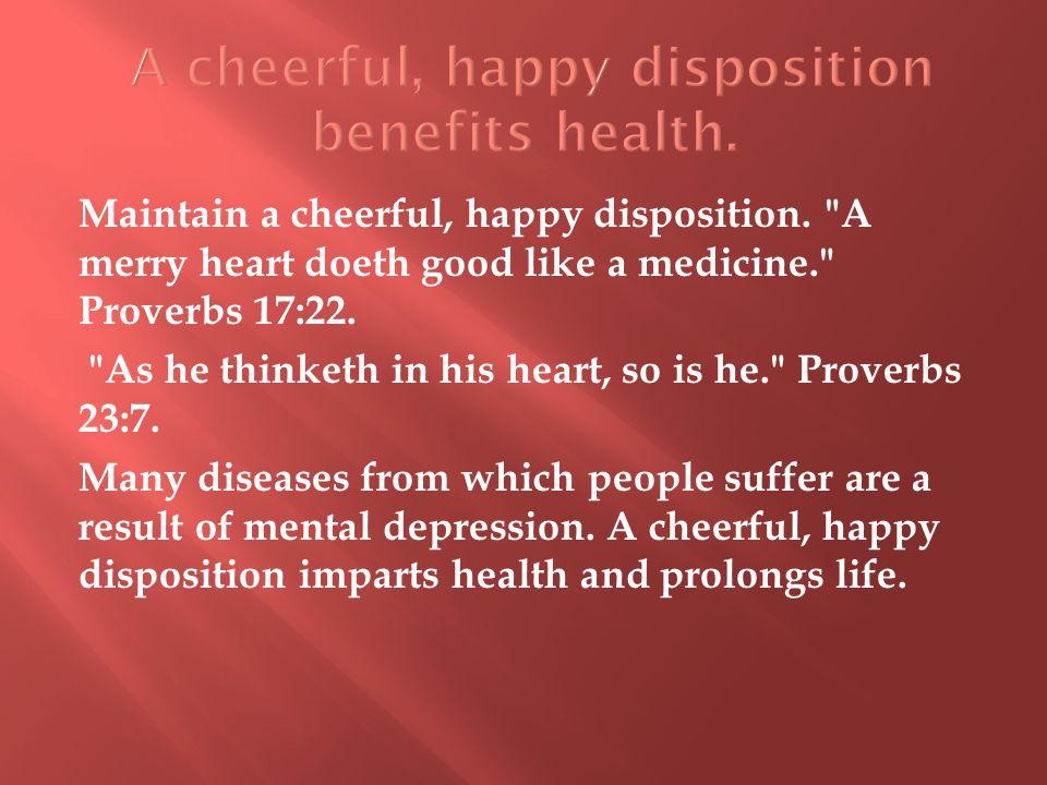 Maintain a cheerful, happy disposition. A merry heart doeth good like a medicine. Proverbs 17:22.