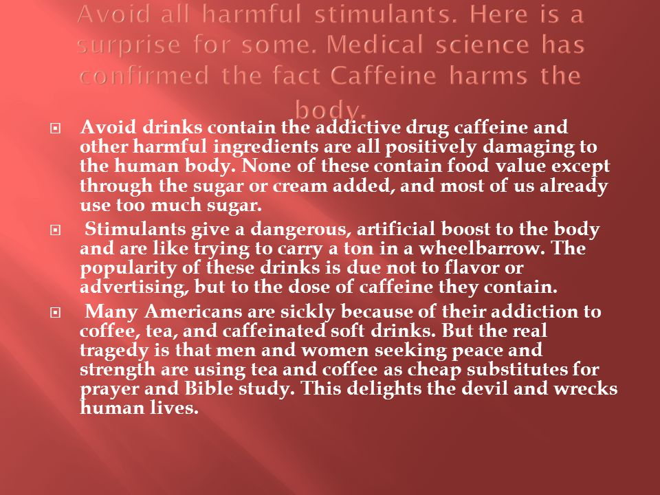  Avoid drinks contain the addictive drug caffeine and other harmful ingredients are all positively damaging to the human body.