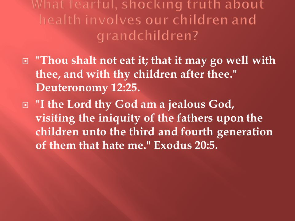  Thou shalt not eat it; that it may go well with thee, and with thy children after thee. Deuteronomy 12:25.