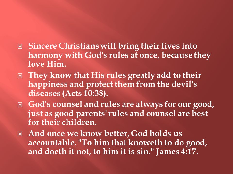  Sincere Christians will bring their lives into harmony with God s rules at once, because they love Him.