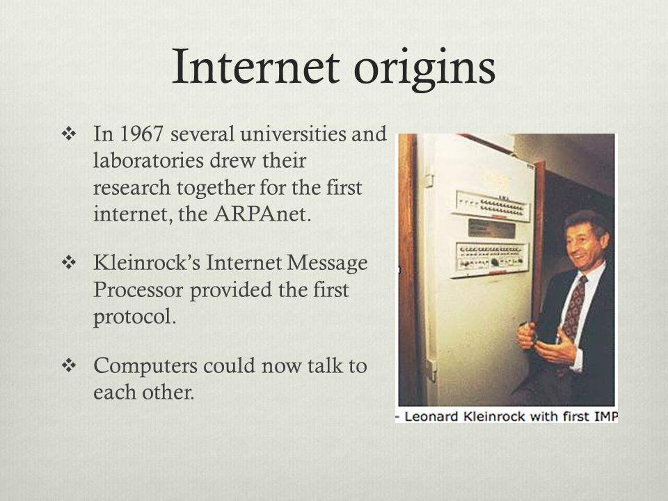 Internet origins  In 1967 several universities and laboratories drew their research together for the first internet, the ARPAnet.  Kleinrock's Inter