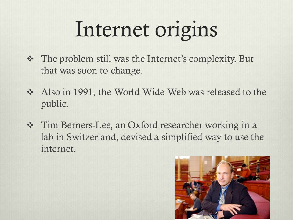 Internet origins  The problem still was the Internet's complexity. But that was soon to change.  Also in 1991, the World Wide Web was released to th