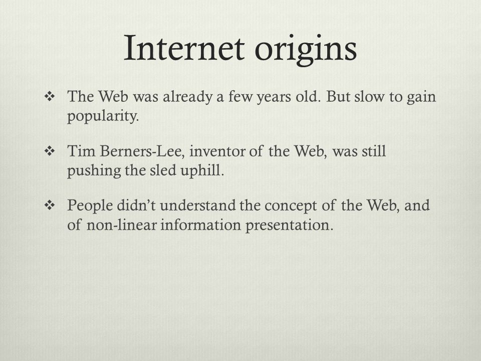 Internet origins  The Web was already a few years old. But slow to gain popularity.  Tim Berners-Lee, inventor of the Web, was still pushing the sle