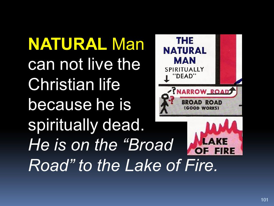 """101 NATURAL Man can not live the Christian life because he is spiritually dead. He is on the """"Broad Road"""" to the Lake of Fire."""