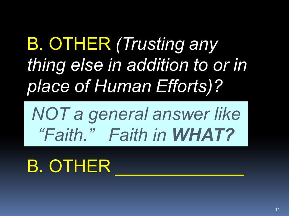 """11 B. OTHER (Trusting any thing else in addition to or in place of Human Efforts)? NOT a general answer like """"Faith."""" Faith in WHAT? B. OTHER ________"""