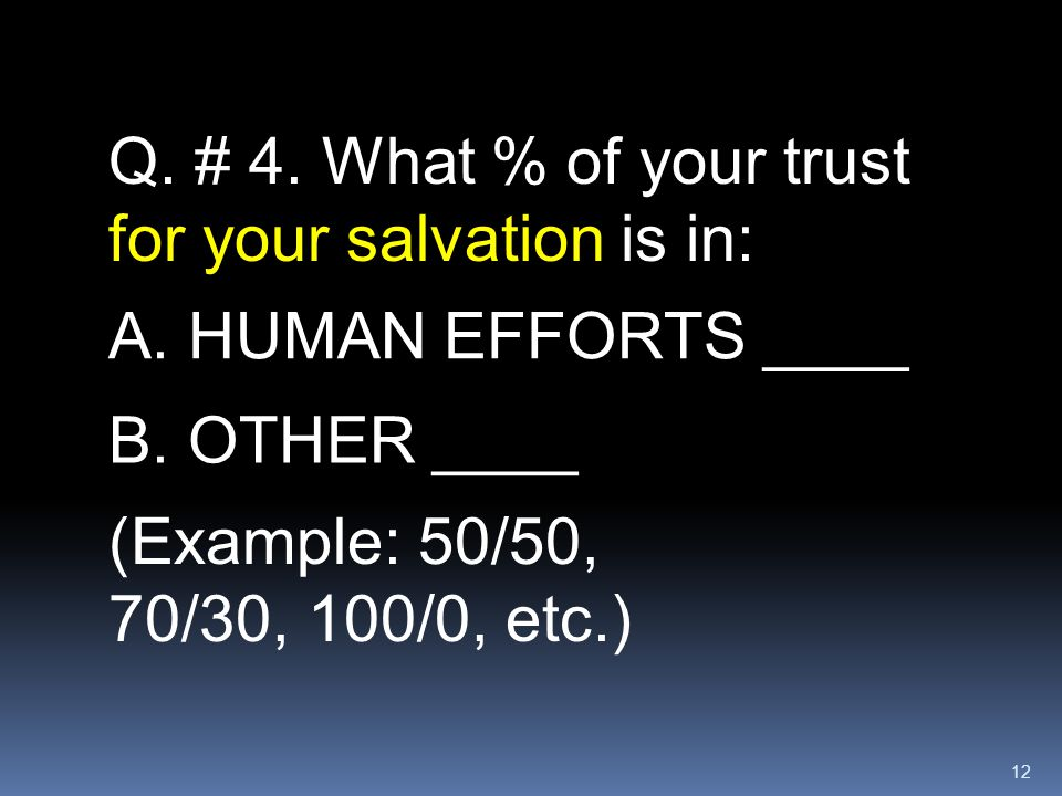 12 Q. # 4. What % of your trust for your salvation is in: A. HUMAN EFFORTS ____ (Example: 50/50, 70/30, 100/0, etc.) B. OTHER ____