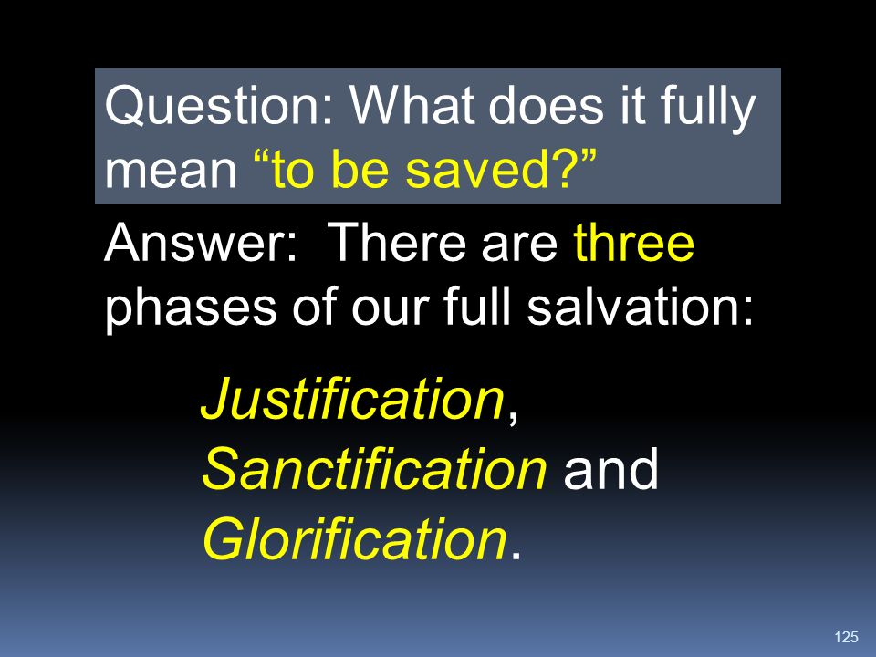 """125 Question: What does it fully mean """"to be saved?"""" Answer: There are three phases of our full salvation: Justification, Sanctification and Glorifica"""