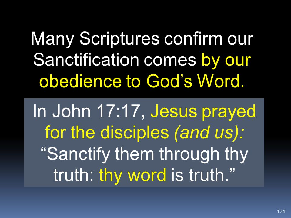 """134 Many Scriptures confirm our Sanctification comes by our obedience to God's Word. In John 17:17, Jesus prayed for the disciples (and us): """"Sanctify"""
