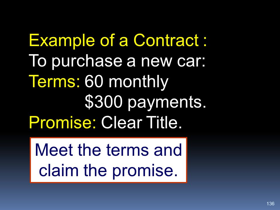 136 Example of a Contract : To purchase a new car: Terms: 60 monthly $300 payments. Promise: Clear Title. Meet the terms and claim the promise.