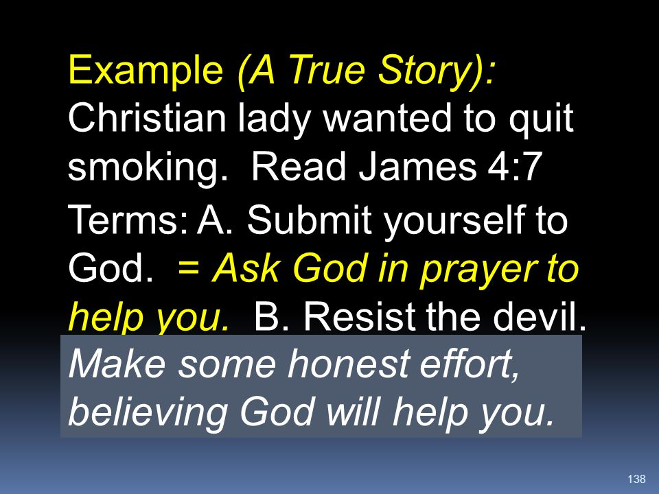 138 Example (A True Story): Christian lady wanted to quit smoking. Read James 4:7 Terms: A. Submit yourself to God. = Ask God in prayer to help you. B