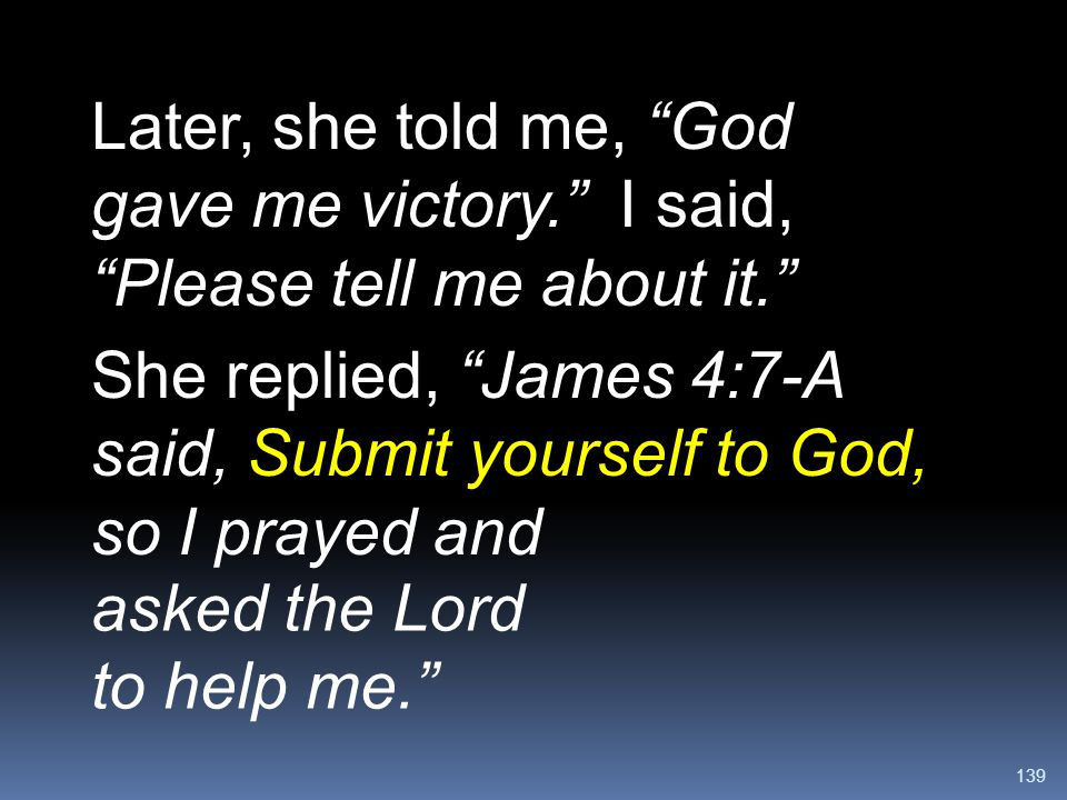 """139 Later, she told me, """"God gave me victory."""" I said, """"Please tell me about it."""" She replied, """"James 4:7-A said, Submit yourself to God, so I prayed"""