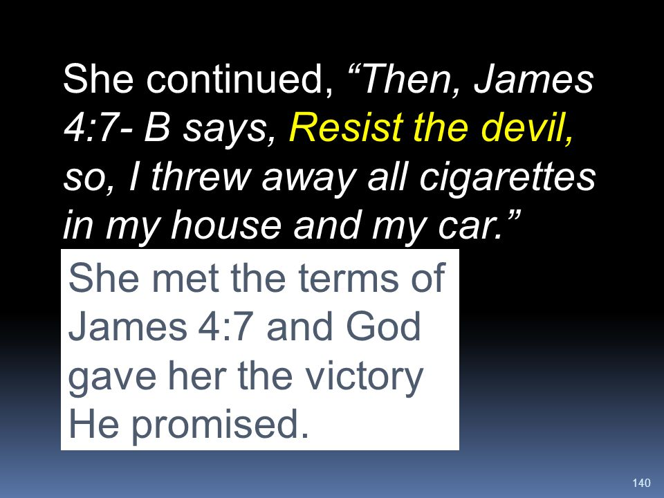 """140 She continued, """"Then, James 4:7- B says, Resist the devil, so, I threw away all cigarettes in my house and my car."""" """"I even threw away a purse bec"""